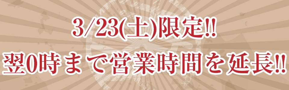 3/23(土)限定!!翌0時まで営業時間を延長!!
