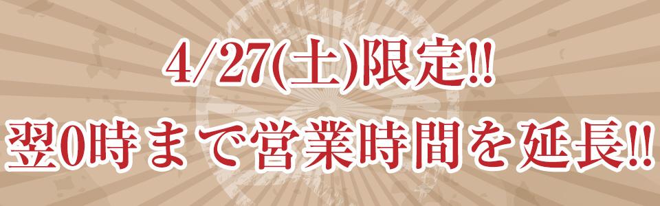4/27(土)限定!!翌0時まで営業時間を延長!!